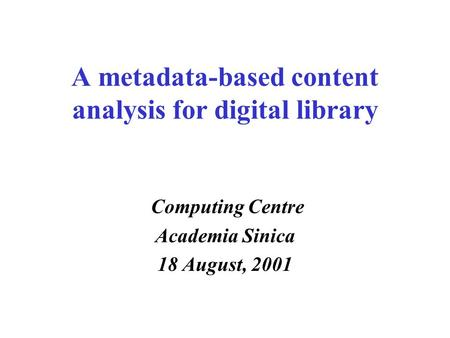 A metadata-based content analysis for digital library Computing Centre Academia Sinica 18 August, 2001.