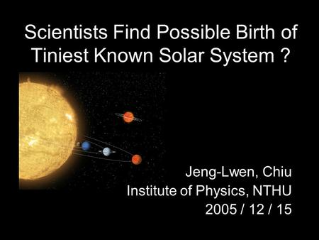 Scientists Find Possible Birth of Tiniest Known Solar System ? Jeng-Lwen, Chiu Institute of Physics, NTHU 2005 / 12 / 15.