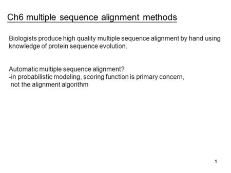 11 Ch6 multiple sequence alignment methods 1 Biologists produce high quality multiple sequence alignment by hand using knowledge of protein sequence evolution.