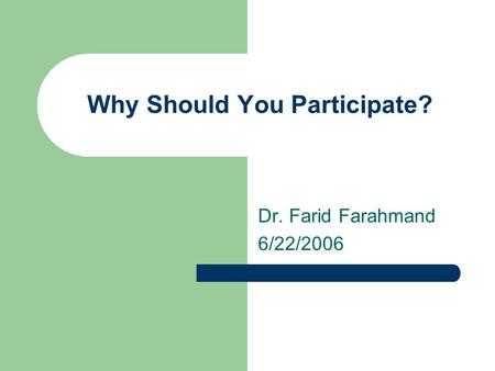 Why Should You Participate? Dr. Farid Farahmand 6/22/2006.