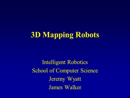 3D Mapping Robots Intelligent Robotics School of Computer Science Jeremy Wyatt James Walker.