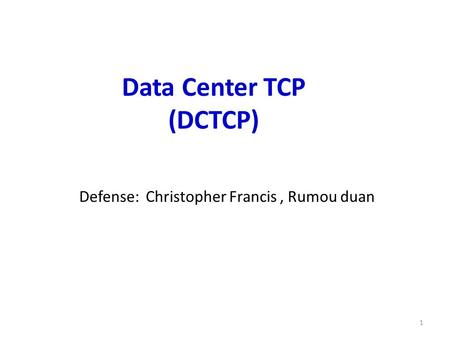 Defense: Christopher Francis, Rumou duan Data Center TCP (DCTCP) 1.