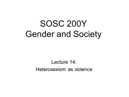 SOSC 200Y Gender and Society Lecture 14: Heterosexism as violence.