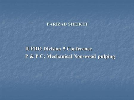 PARIZAD SHEIKHI IUFRO Division 5 Conference P & P C: Mechanical Non-wood pulping.