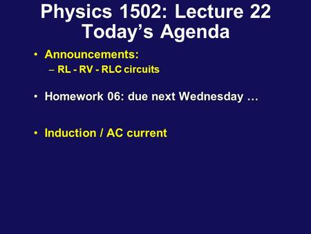 Physics 1502: Lecture 22 Today's Agenda Announcements: –RL - RV - RLC circuits Homework 06: due next Wednesday …Homework 06: due next Wednesday … Induction.