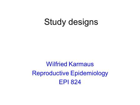 Study designs Wilfried Karmaus Reproductive Epidemiology EPI 824.