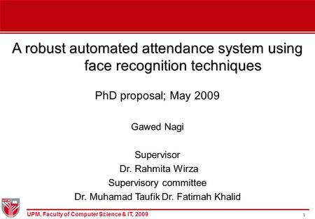 UPM, Faculty of Computer Science & IT, 2009 1 A robust automated attendance system using face recognition techniques PhD proposal; May 2009 Gawed Nagi.