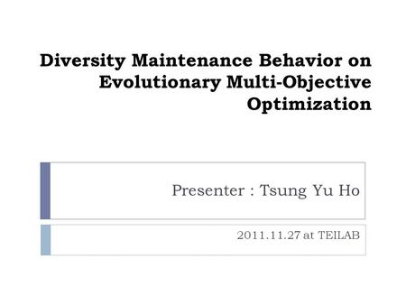 Diversity Maintenance Behavior on Evolutionary Multi-Objective Optimization Presenter : Tsung Yu Ho 2011.11.27 at TEILAB.
