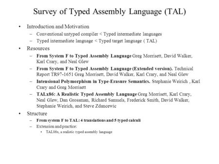 Survey of Typed Assembly Language (TAL) Introduction and Motivation –Conventional untyped compiler < Typed intermediate languages –Typed intermediate language.