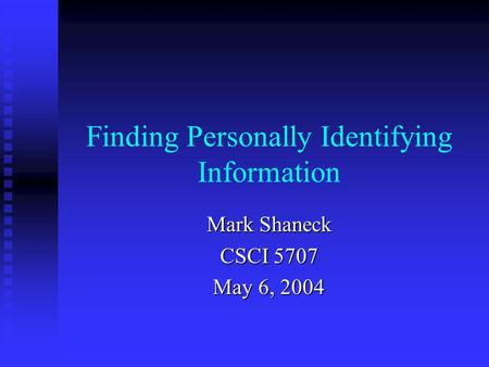 Finding Personally Identifying Information Mark Shaneck CSCI 5707 May 6, 2004.