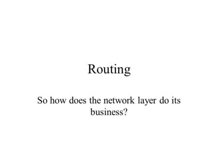 Routing So how does the network layer do its business?