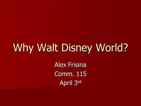 Why Walt Disney World? Alex Frisina Comm. 115 April 3 rd.