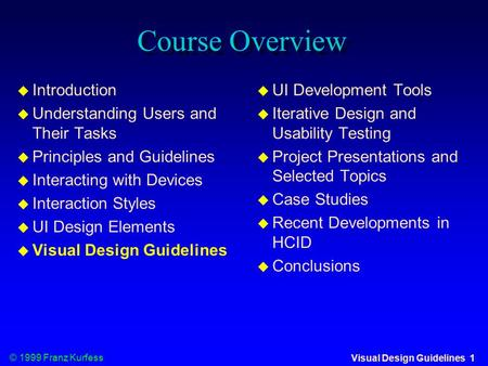 © 1999 Franz Kurfess Visual Design Guidelines 1 Course Overview  Introduction  Understanding Users and Their Tasks  Principles and Guidelines  Interacting.