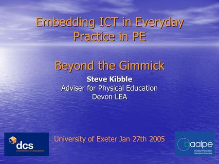 Embedding ICT in Everyday Practice in PE Beyond the Gimmick Steve Kibble Adviser for Physical Education Devon LEA University of Exeter Jan 27th 2005.
