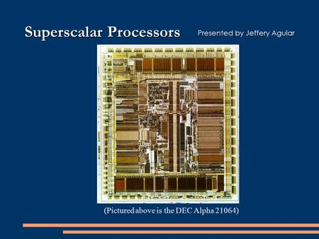 Superscalar Processors (Pictured above is the DEC Alpha 21064) Presented by Jeffery Aguiar.