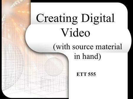 Creating Digital Video (with source material in hand) ETT 555.