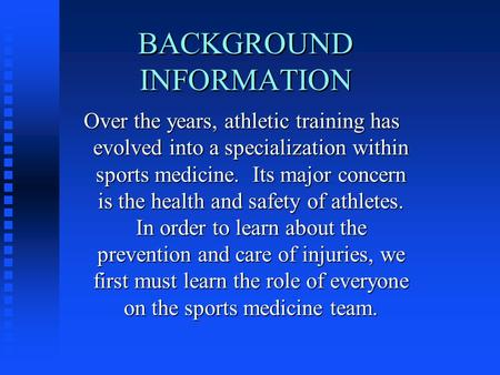 BACKGROUND INFORMATION Over the years, athletic training has evolved into a specialization within sports medicine. Its major concern is the health and.
