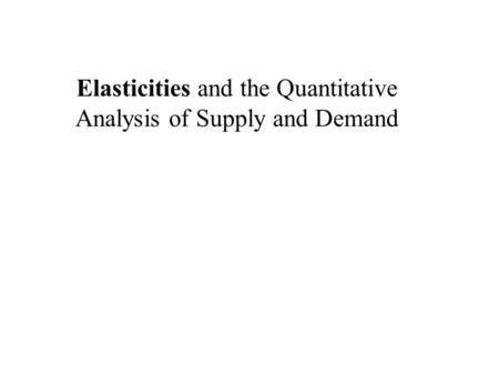 Elasticities and the Quantitative Analysis of Supply and Demand.