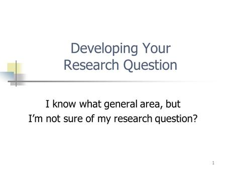 1 Developing Your Research Question I know what general area, but I'm not sure of my research question?