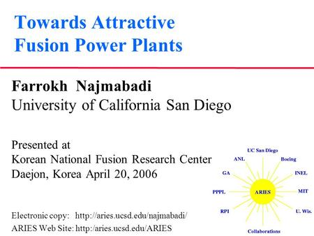 Towards Attractive Fusion Power Plants Farrokh Najmabadi University of California San Diego Presented at Korean National Fusion Research Center Daejon,