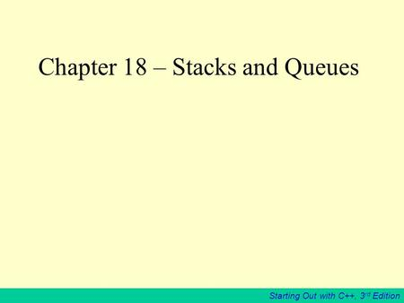 Starting Out with C++, 3 rd Edition Chapter 18 – Stacks and Queues.