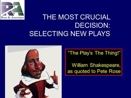 """The Play's The Thing!"" William Shakespeare, as quoted to Pete Rose THE MOST CRUCIAL DECISION: SELECTING NEW PLAYS."