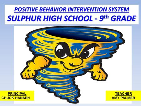 POSITIVE BEHAVIOR INTERVENTION SYSTEM SULPHUR HIGH SCHOOL - 9 th GRADE PRINCIPAL CHUCK HANSEN TEACHER AMY PALMER.