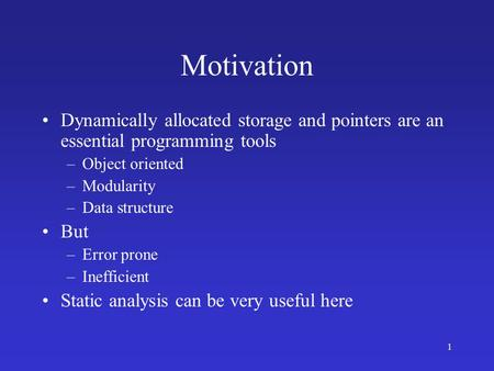 1 Motivation Dynamically allocated storage and pointers are an essential programming tools –Object oriented –Modularity –Data structure But –Error prone.