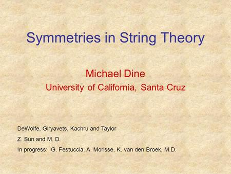 Symmetries in String Theory Michael Dine University of California, Santa Cruz DeWolfe, Giryavets, Kachru and Taylor Z. Sun and M. D. In progress: G. Festuccia,