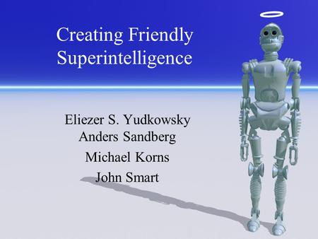 Creating Friendly Superintelligence Eliezer S. Yudkowsky Anders Sandberg Michael Korns John Smart.