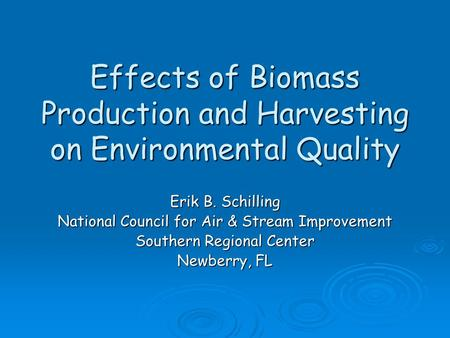 Effects of Biomass Production and Harvesting on Environmental Quality Erik B. Schilling National Council for Air & Stream Improvement Southern Regional.