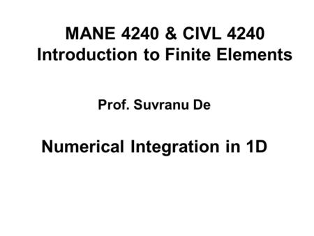MANE 4240 & CIVL 4240 Introduction to Finite Elements Numerical Integration in 1D Prof. Suvranu De.