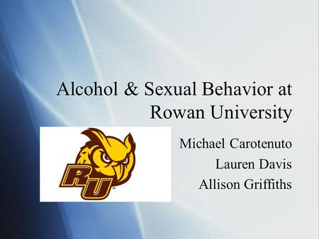 Alcohol & Sexual Behavior at Rowan University Michael Carotenuto Lauren Davis Allison Griffiths Michael Carotenuto Lauren Davis Allison Griffiths.