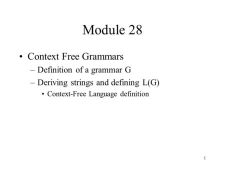 1 Module 28 Context Free Grammars –Definition of a grammar G –Deriving strings and defining L(G) Context-Free Language definition.