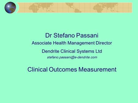 Dr Stefano Passani Associate Health Management Director Dendrite Clinical Systems Ltd Clinical Outcomes Measurement.