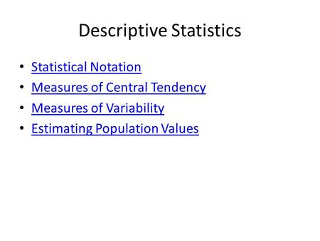 Descriptive Statistics Statistical Notation Measures of Central Tendency Measures of Variability Estimating Population Values.