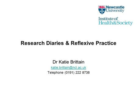 Research Diaries & Reflexive Practice Dr Katie Brittain Telephone (0191) 222 8738.