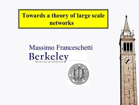 Towards a theory of large scale networks Massimo Franceschetti.