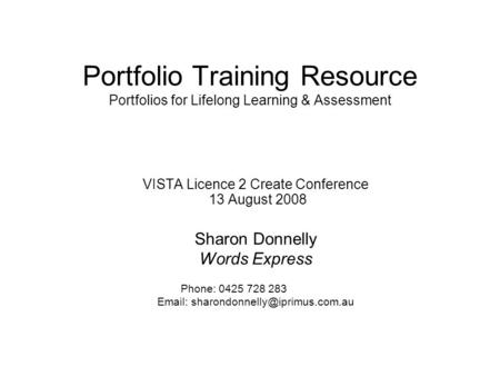 Portfolio Training Resource Portfolios for Lifelong Learning & Assessment VISTA Licence 2 Create Conference 13 August 2008 Sharon Donnelly Words Express.