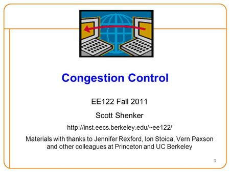 1 Congestion Control EE122 Fall 2011 Scott Shenker  Materials with thanks to Jennifer Rexford, Ion Stoica, Vern Paxson.
