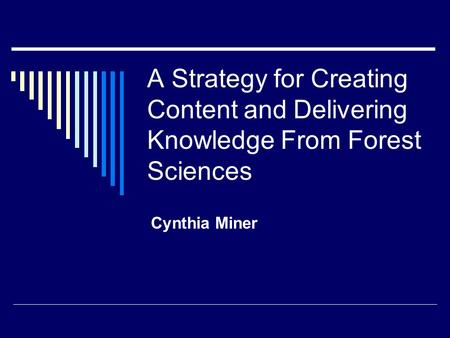 A Strategy for Creating Content and Delivering Knowledge From Forest Sciences Cynthia Miner.