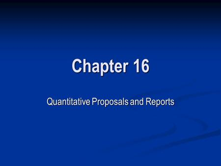 Chapter 16 Quantitative Proposals and Reports. WRITING QUANTITATIVE RESEARCH PROPOSALS Part 1: Research Topic Part 1: Research Topic Part 2: Literature.