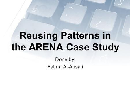 Reusing Patterns in the ARENA Case Study Done by: Fatma Al-Ansari.