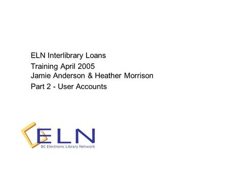 ELN Interlibrary Loans Training April 2005 Jamie Anderson & Heather Morrison Part 2 - User Accounts.