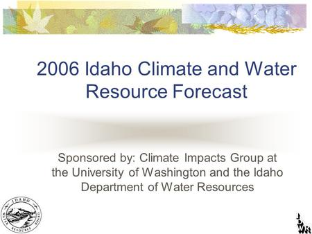 2006 Idaho Climate and Water Resource Forecast Sponsored by: Climate Impacts Group at the University of Washington and the Idaho Department of Water Resources.