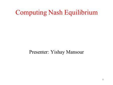 1 Computing Nash Equilibrium Presenter: Yishay Mansour.