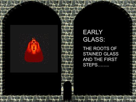 EARLY GLASS: THE ROOTS OF STAINED GLASS AND THE FIRST STEPS……..