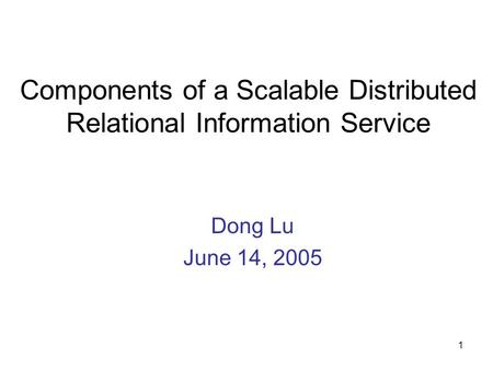1 Components of a Scalable Distributed Relational Information Service Dong Lu June 14, 2005.