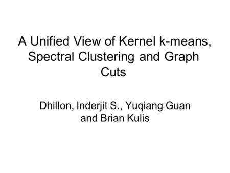 A Unified View of Kernel k-means, Spectral Clustering and Graph Cuts Dhillon, Inderjit S., Yuqiang Guan and Brian Kulis.