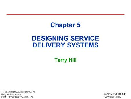 © AMD Publishing/ Terry Hill 2005 T. Hill, Operations Management 2e. Palgrave Macmillan ISBN: 1403934665/ 140399112X Chapter 5 DESIGNING SERVICE DELIVERY.
